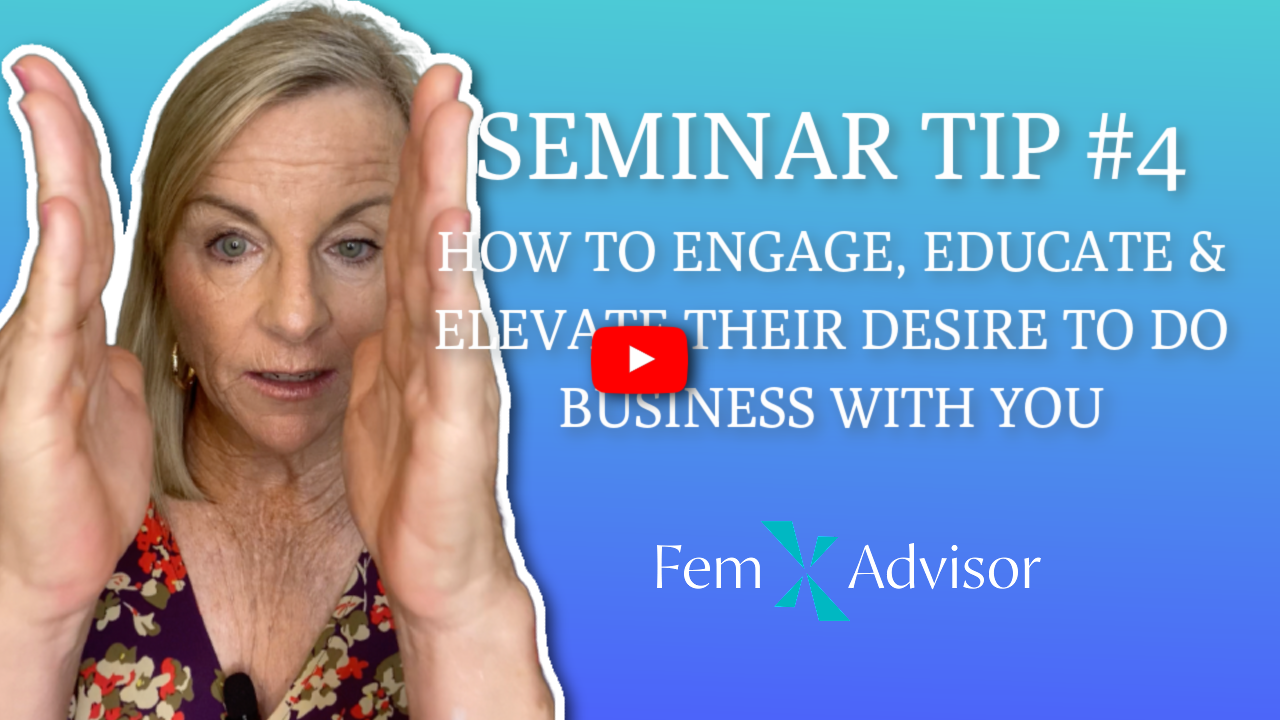 Seminar Tip For Female Advisors #4: How To Engage, Educate & Elevate Their Desire To Hire You